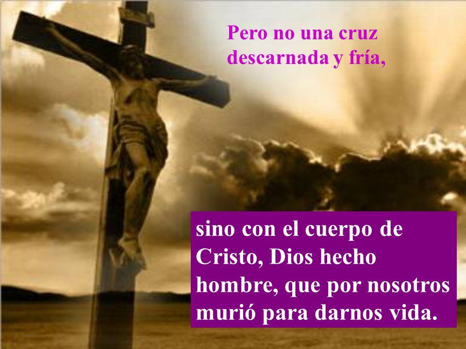 Pero no una cruz descarnada y fría, sino con el cuerpo de Cristo, Dios hecho hombre, que por nosotros murió para darnos vida.