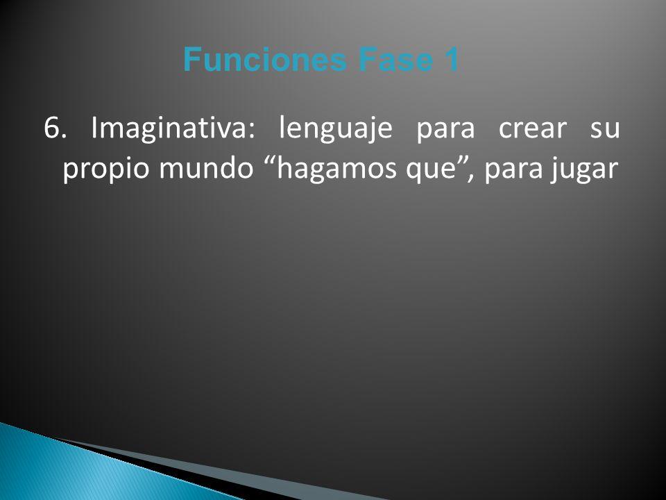 Funciones Fase 1 6. Imaginativa: lenguaje para crear su propio mundo hagamos que, para jugar