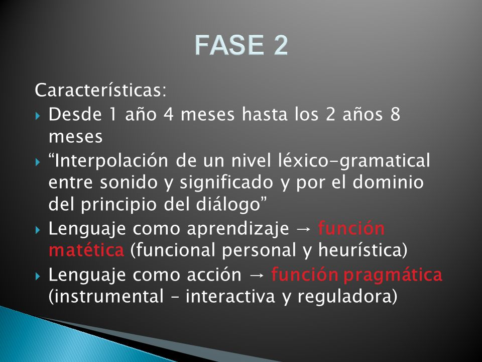 FASE 2 Características: Desde 1 año 4 meses hasta los 2 años 8 meses Interpolación de un nivel léxico-gramatical entre sonido y significado y por el d