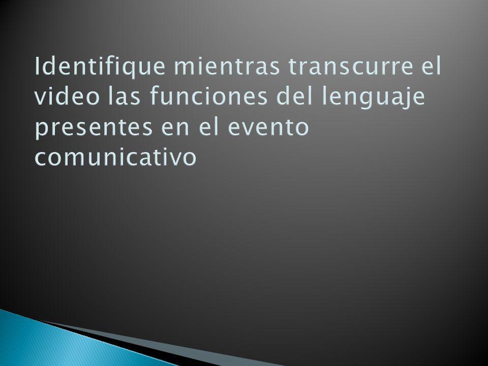 Identifique mientras transcurre el video las funciones del lenguaje presentes en el evento comunicativo