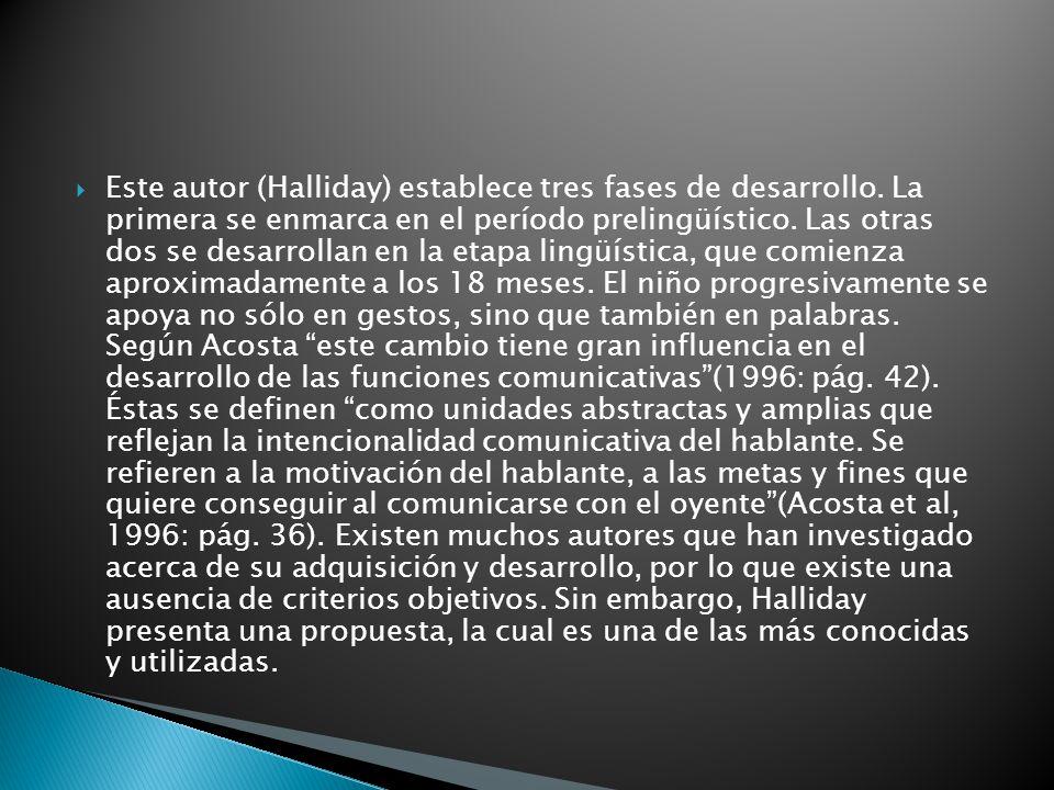 Este autor (Halliday) establece tres fases de desarrollo. La primera se enmarca en el período prelingüístico. Las otras dos se desarrollan en la etapa
