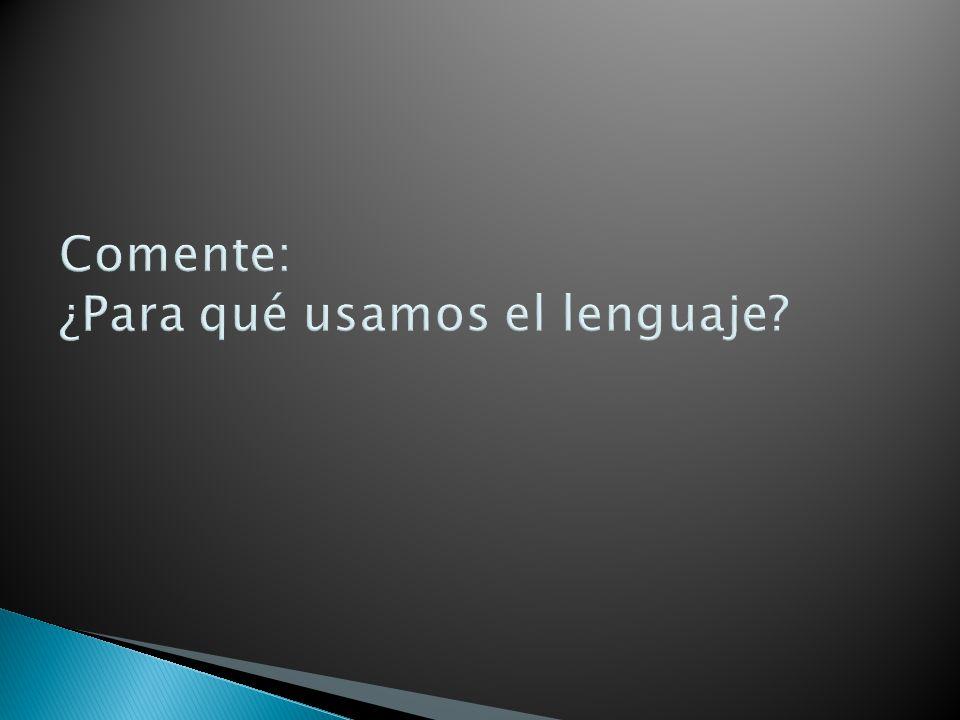 Comente: ¿Para qué usamos el lenguaje?