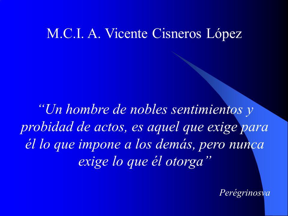 M.C.I. A. Vicente Cisneros López Un hombre de nobles sentimientos y probidad de actos, es aquel que exige para él lo que impone a los demás, pero nunc