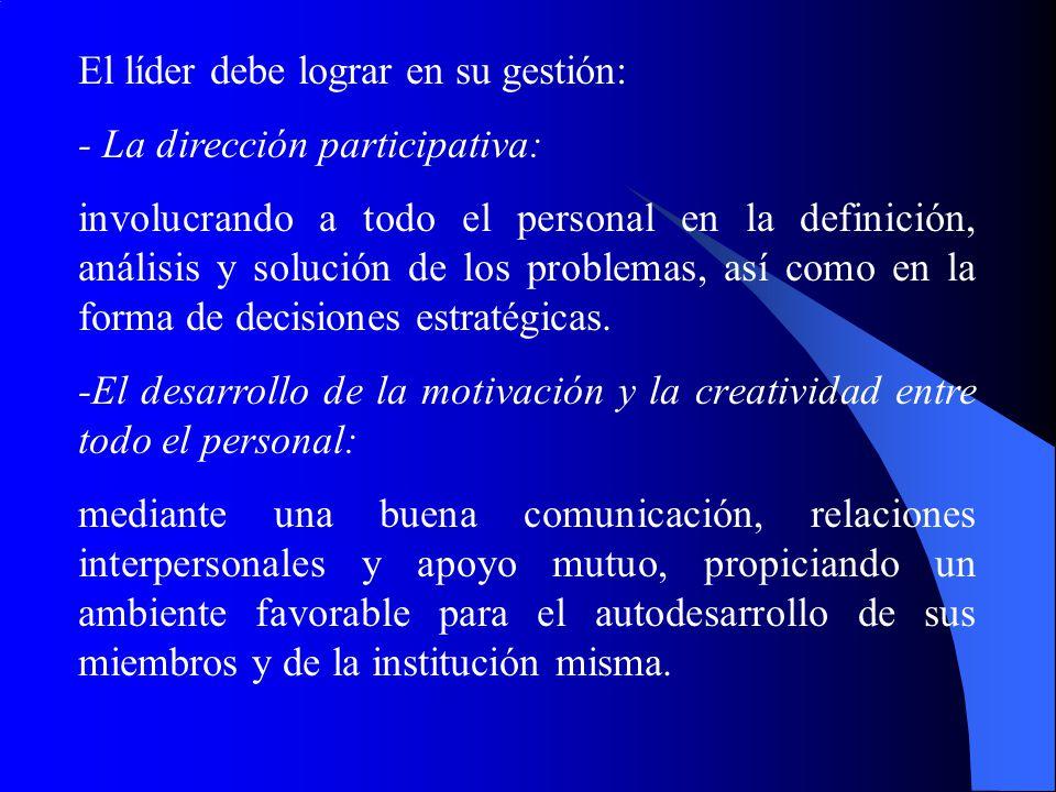 El líder debe lograr en su gestión: - La dirección participativa: involucrando a todo el personal en la definición, análisis y solución de los problem