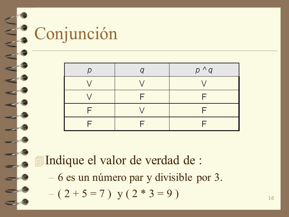 16 Conjunción 4 Indique el valor de verdad de : –6 es un número par y divisible por 3. –( 2 + 5 = 7 ) y ( 2 * 3 = 9 )