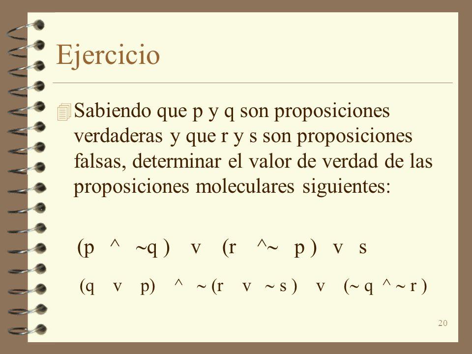20 Ejercicio 4 Sabiendo que p y q son proposiciones verdaderas y que r y s son proposiciones falsas, determinar el valor de verdad de las proposiciones moleculares siguientes: (p ^ q ) v (r ^ p ) v s (q v p) ^ (r v s ) v ( q ^ r )