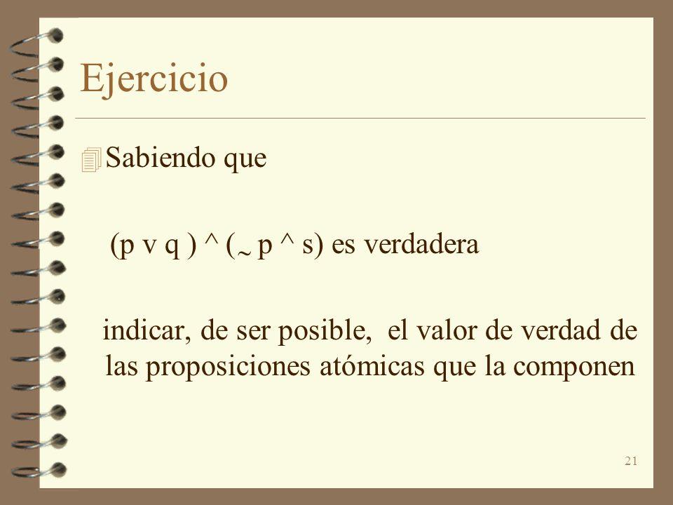 21 Ejercicio 4 Sabiendo que (p v q ) ^ ( p ^ s) es verdadera indicar, de ser posible, el valor de verdad de las proposiciones atómicas que la componen