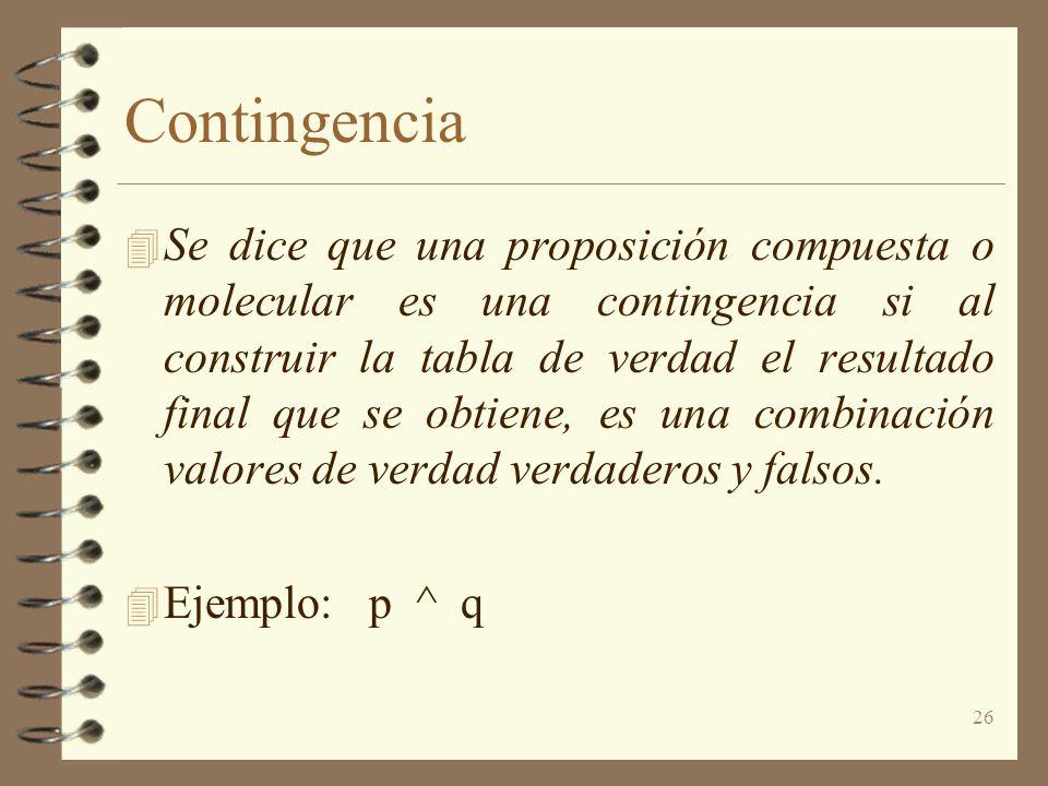 26 Contingencia 4 Se dice que una proposición compuesta o molecular es una contingencia si al construir la tabla de verdad el resultado final que se obtiene, es una combinación valores de verdad verdaderos y falsos.