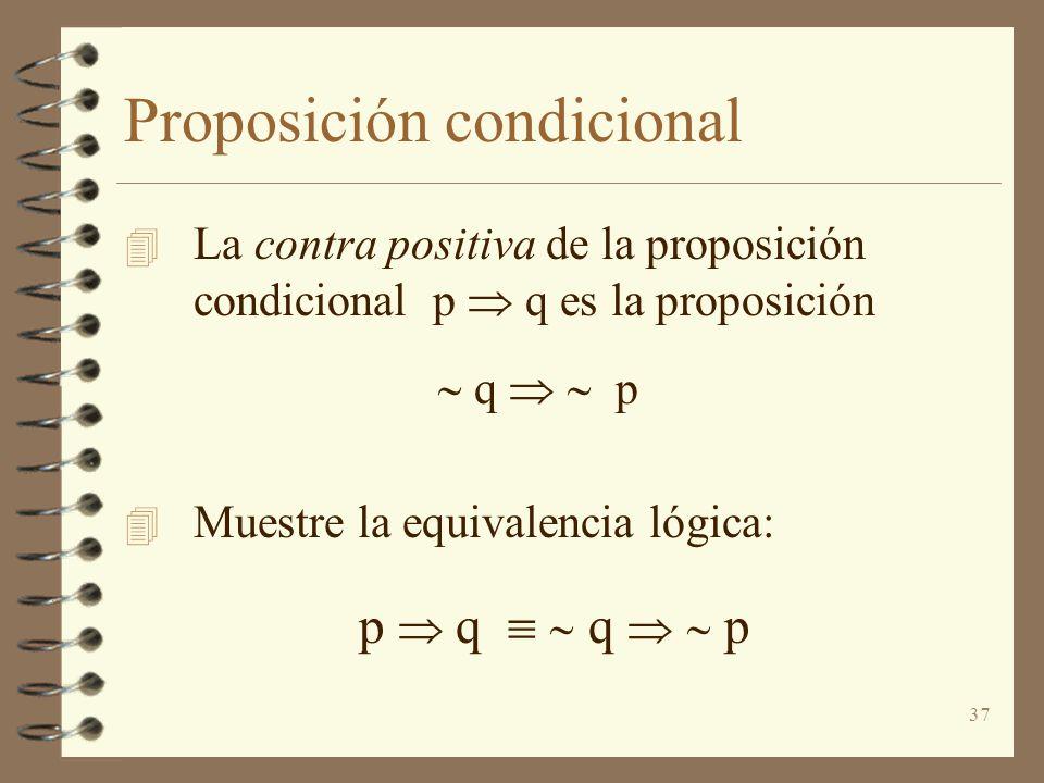 37 Proposición condicional 4 La contra positiva de la proposición condicional p q es la proposición q p 4 Muestre la equivalencia lógica: p q q p