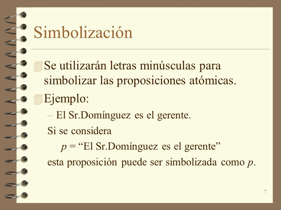 7 Simbolización 4 Se utilizarán letras minúsculas para simbolizar las proposiciones atómicas. 4 Ejemplo: –El Sr.Domínguez es el gerente. Si se conside