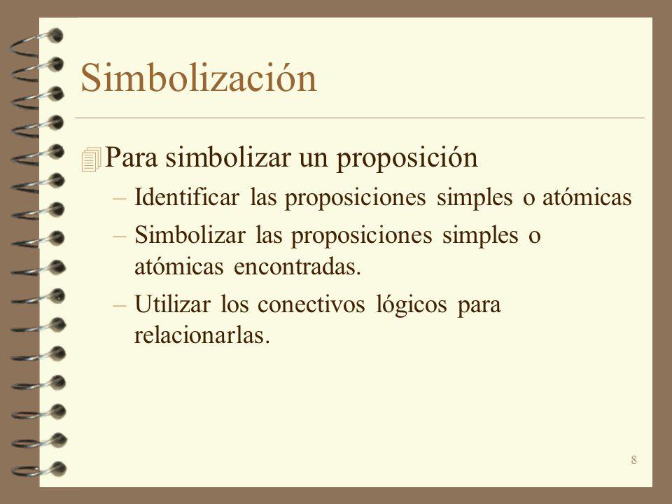 8 Simbolización 4 Para simbolizar un proposición –Identificar las proposiciones simples o atómicas –Simbolizar las proposiciones simples o atómicas encontradas.