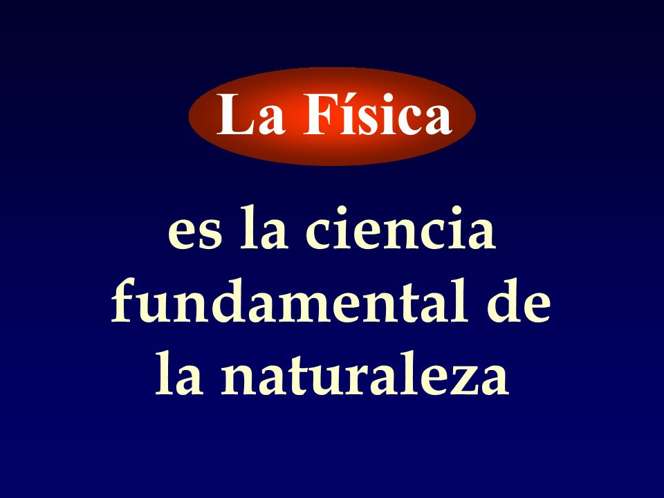 La Física es la ciencia fundamental de la naturaleza