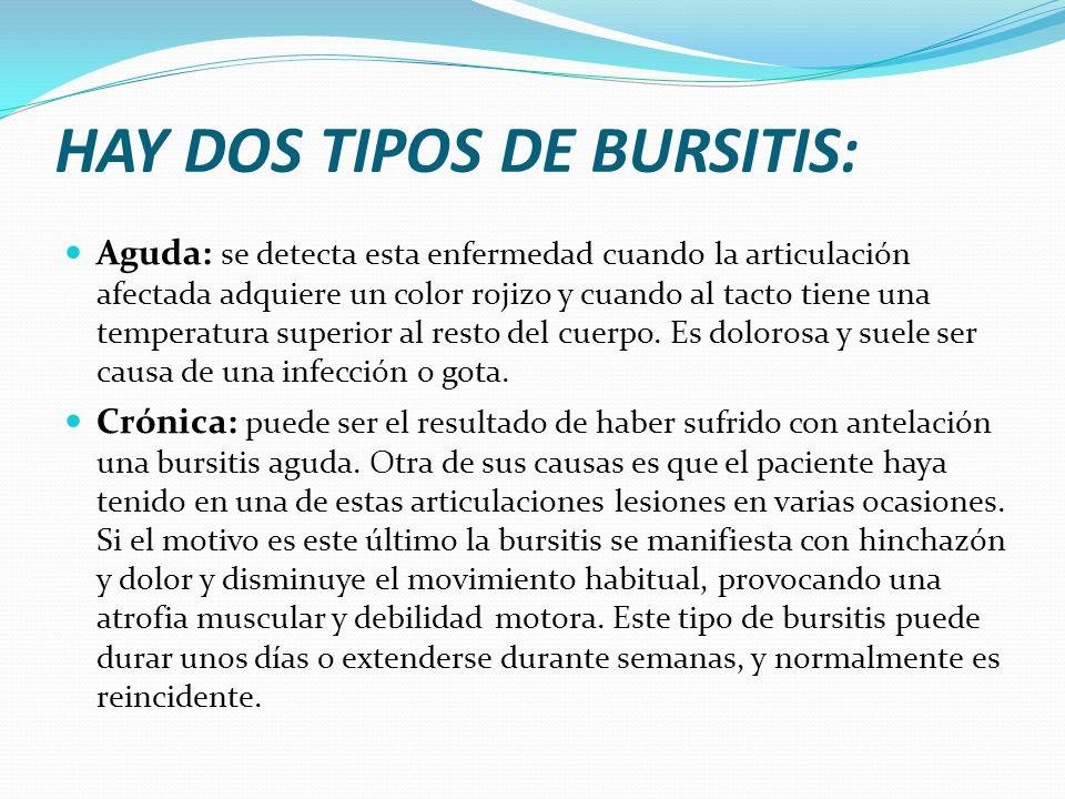 HAY DOS TIPOS DE BURSITIS: Aguda: se detecta esta enfermedad cuando la articulación afectada adquiere un color rojizo y cuando al tacto tiene una temp
