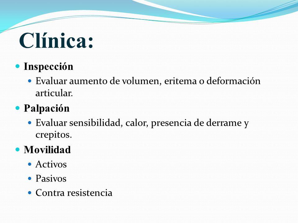 Clínica: Inspección Evaluar aumento de volumen, eritema o deformación articular. Palpación Evaluar sensibilidad, calor, presencia de derrame y crepito