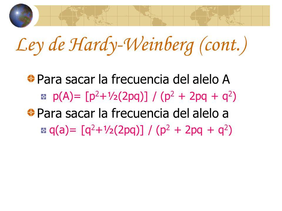 Ley de Hardy-Weinberg (cont.) Para sacar la frecuencia del alelo A p(A)= [p 2 +½(2pq)] / (p 2 + 2pq + q 2 ) Para sacar la frecuencia del alelo a q(a)=