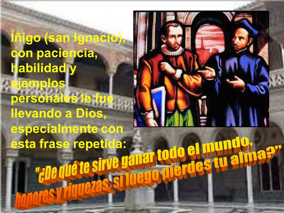 Después de varios años, a punto de terminar sus estudios, conoció a Íñigo de Loyola, antiguo capitán en Pamplona, adversario de sus hermanos; pero que