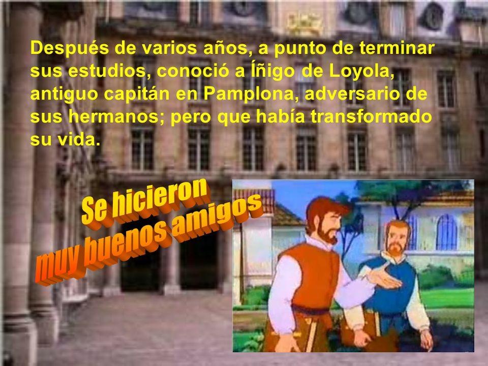 Después de varios años, a punto de terminar sus estudios, conoció a Íñigo de Loyola, antiguo capitán en Pamplona, adversario de sus hermanos; pero que había transformado su vida.