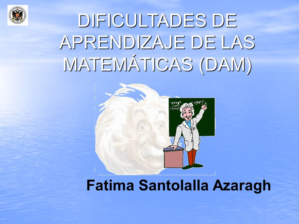 DIFICULTADES DE APRENDIZAJE DE LAS MATEMÁTICAS (DAM) Fatima Santolalla Azaragh