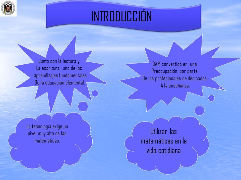 INTRODUCCIÓN Junto con la lectura y La escritura, uno de los aprendizajes fundamentales De la educación elemental. DAM convertido en una Preocupación