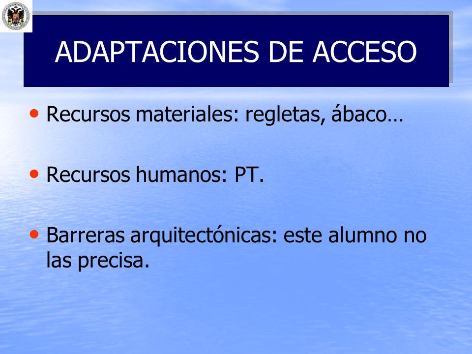 Recursos materiales: regletas, ábaco… Recursos humanos: PT. Barreras arquitectónicas: este alumno no las precisa. ADAPTACIONES DE ACCESO