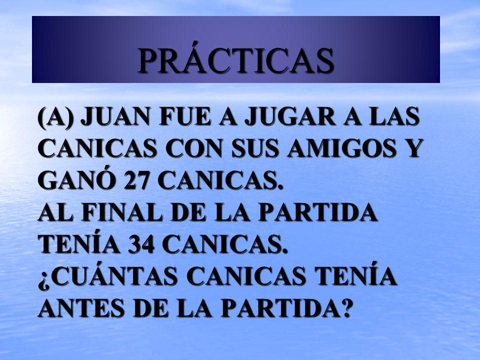 (A) JUAN FUE A JUGAR A LAS CANICAS CON SUS AMIGOS Y GANÓ 27 CANICAS. AL FINAL DE LA PARTIDA TENÍA 34 CANICAS. ¿CUÁNTAS CANICAS TENÍA ANTES DE LA PARTI