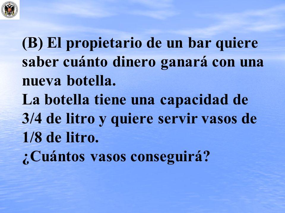 (B) El propietario de un bar quiere saber cuánto dinero ganará con una nueva botella. La botella tiene una capacidad de 3/4 de litro y quiere servir v