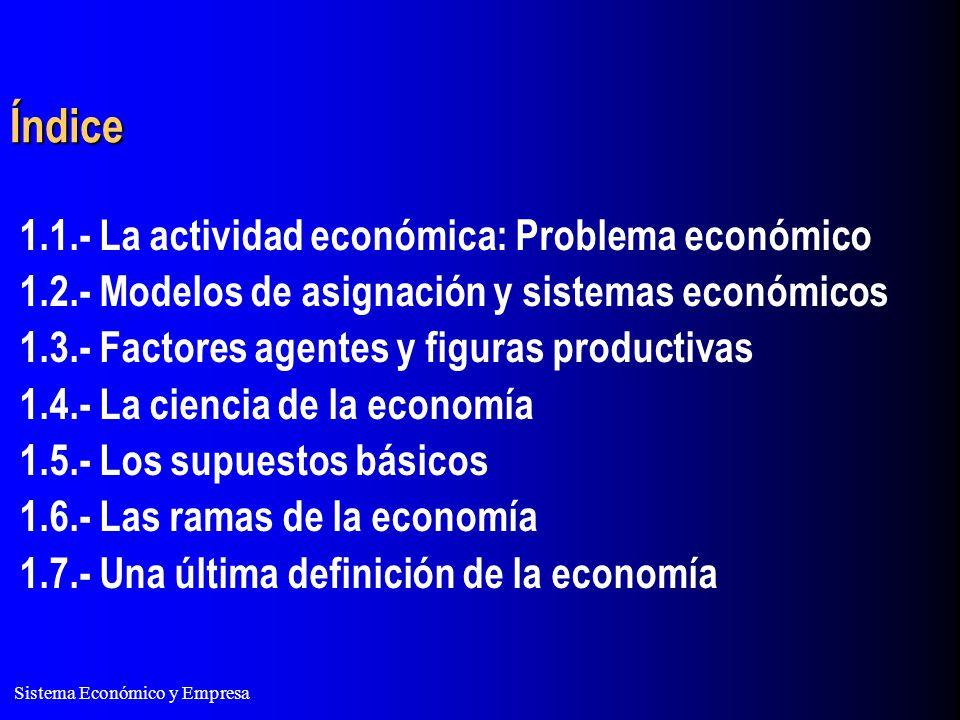 Sistema Económico y Empresa Índice 1.1.- La actividad económica: Problema económico 1.2.- Modelos de asignación y sistemas económicos 1.3.- Factores a