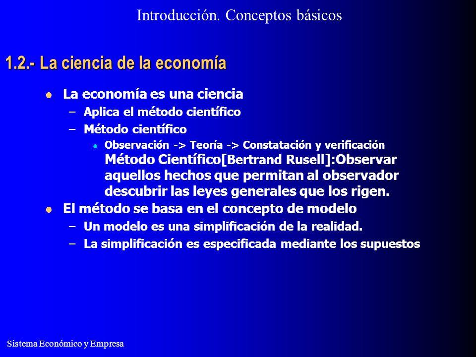 Sistema Económico y Empresa 1.2.- La ciencia de la economía La economía es una ciencia –Aplica el método científico –Método científico Observación ->