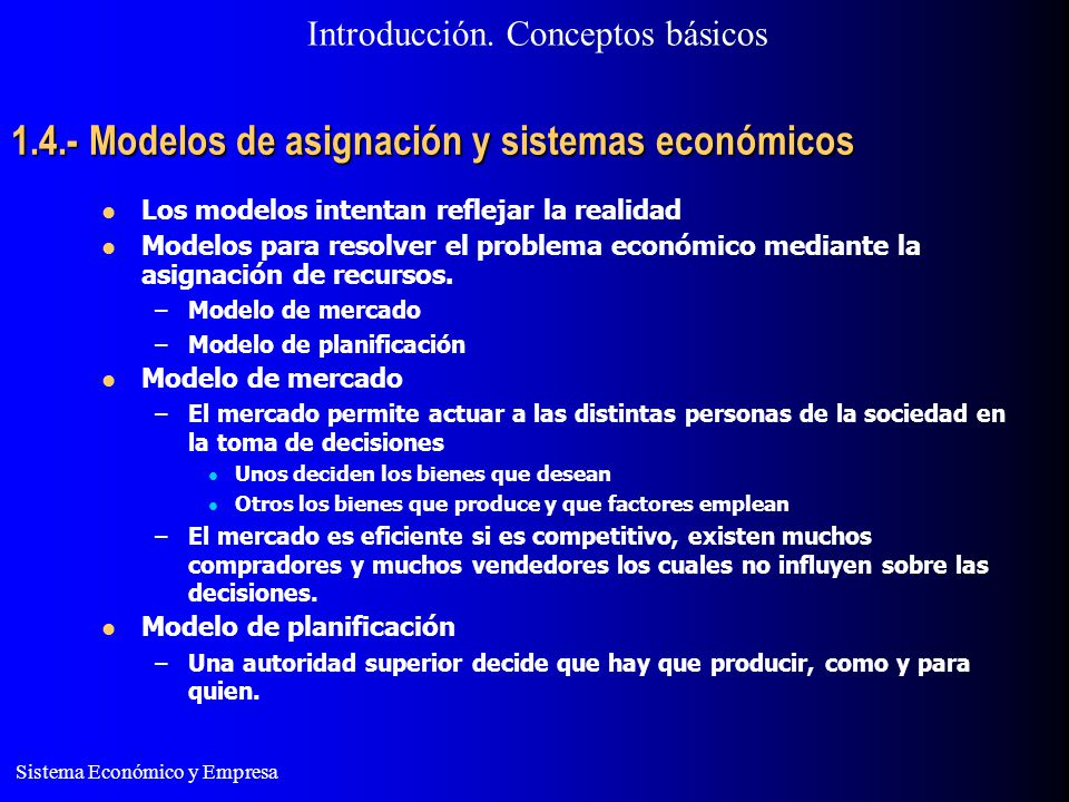 Sistema Económico y Empresa 1.4.- Modelos de asignación y sistemas económicos Los modelos intentan reflejar la realidad Modelos para resolver el probl