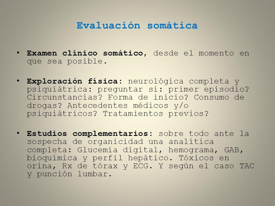 Evaluación somática Examen clínico somático, desde el momento en que sea posible. Exploración física: neurológica completa y psiquiátrica: preguntar s