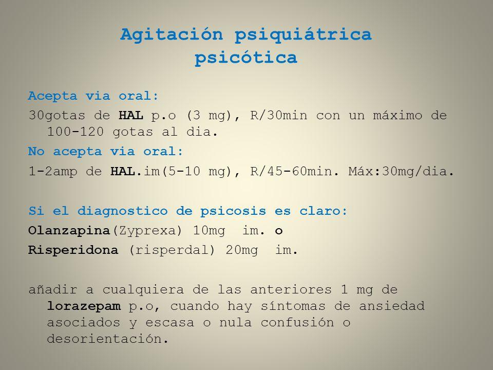 Agitación psiquiátrica psicótica Acepta via oral: 30gotas de HAL p.o (3 mg), R/30min con un máximo de 100-120 gotas al dia. No acepta via oral: 1-2amp