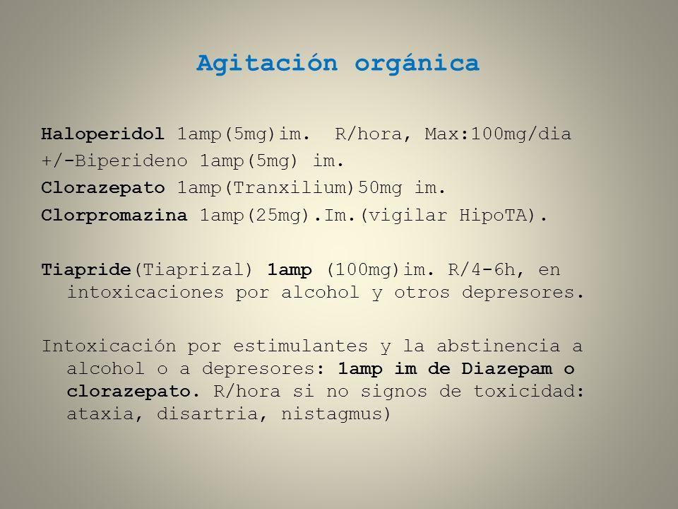 Agitación orgánica Haloperidol 1amp(5mg)im. R/hora, Max:100mg/dia +/-Biperideno 1amp(5mg) im. Clorazepato 1amp(Tranxilium)50mg im. Clorpromazina 1amp(