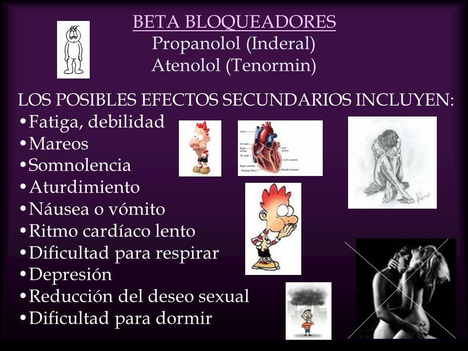 BETA BLOQUEADORES BETA BLOQUEADORES Propanolol (Inderal) Atenolol (Tenormin) LOS POSIBLES EFECTOS SECUNDARIOS INCLUYEN: Fatiga, debilidad Mareos Somnolencia Aturdimiento Náusea o vómito Ritmo cardíaco lento Dificultad para respirar Depresión Reducción del deseo sexual Dificultad para dormir