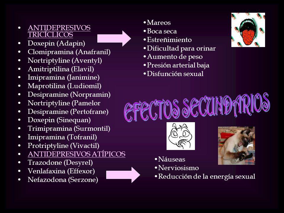 ANTIDEPRESIVOS TRICÍCLICOSANTIDEPRESIVOS TRICÍCLICOS Doxepin (Adapin) Clomipramina (Anafranil) Nortriptyline (Aventyl) Amitriptilina (Elavil) Imipramina (Janimine) Maprotilina (Ludiomil) Desipramine (Norpramin) Nortriptyline (Pamelor Desipramine (Pertofrane) Doxepin (Sinequan) Trimipramina (Surmontil) Imipramina (Tofranil) Protriptyline (Vivactil) ANTIDEPRESIVOS ATÍPICOS Trazodone (Desyrel) Venlafaxina (Effexor) Nefazodona (Serzone) Mareos Boca seca Estreñimiento Dificultad para orinar Aumento de peso Presión arterial baja Disfunción sexual Náuseas Nerviosismo Reducción de la energía sexual