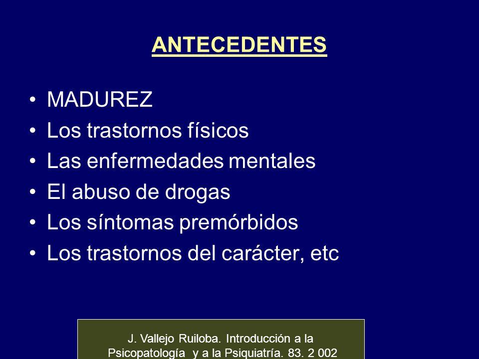 ANTECEDENTES MADUREZ Los trastornos físicos Las enfermedades mentales El abuso de drogas Los síntomas premórbidos Los trastornos del carácter, etc J.