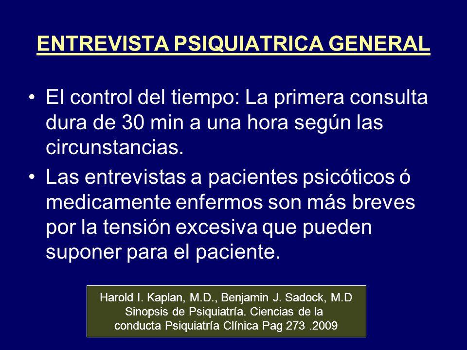 ENTREVISTA PSIQUIATRICA GENERAL El control del tiempo: La primera consulta dura de 30 min a una hora según las circunstancias. Las entrevistas a pacie