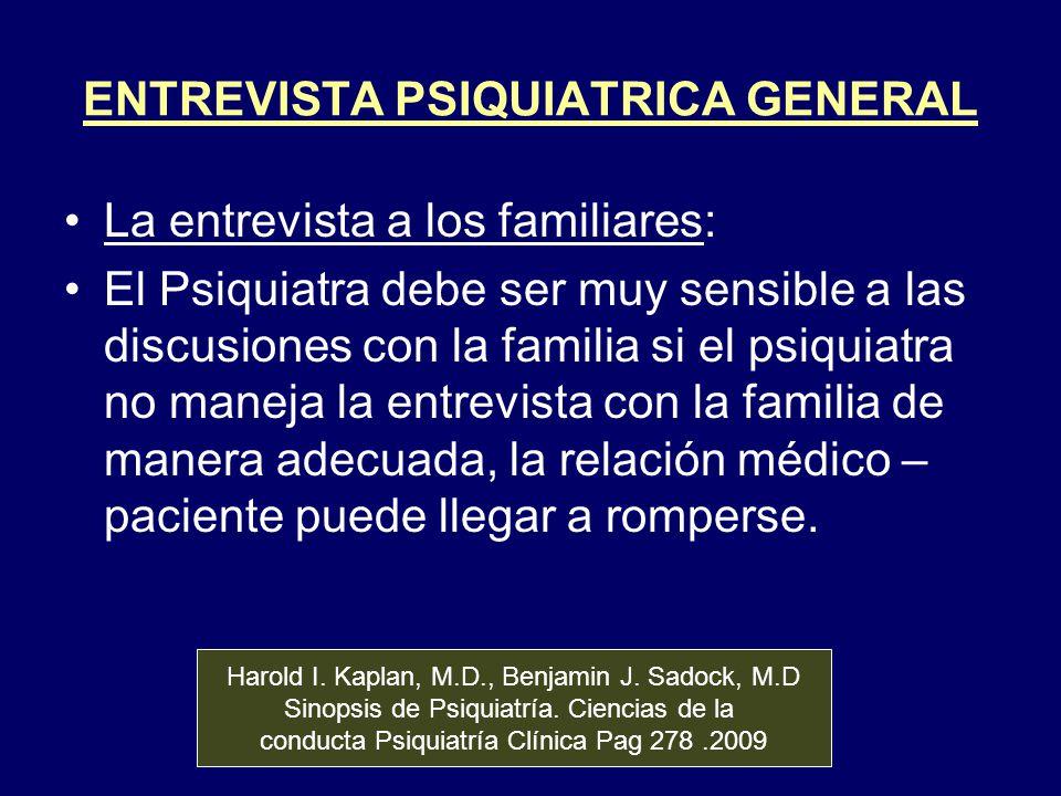 ENTREVISTA PSIQUIATRICA GENERAL La entrevista a los familiares: El Psiquiatra debe ser muy sensible a las discusiones con la familia si el psiquiatra