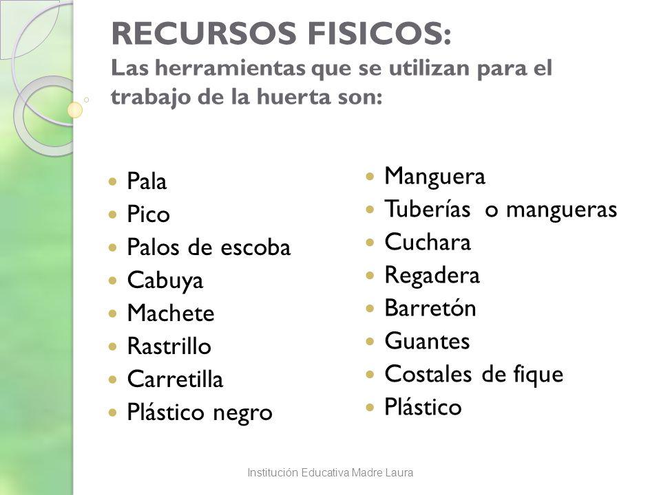 RECURSOS FISICOS: Las herramientas que se utilizan para el trabajo de la huerta son: Pala Pico Palos de escoba Cabuya Machete Rastrillo Carretilla Plá