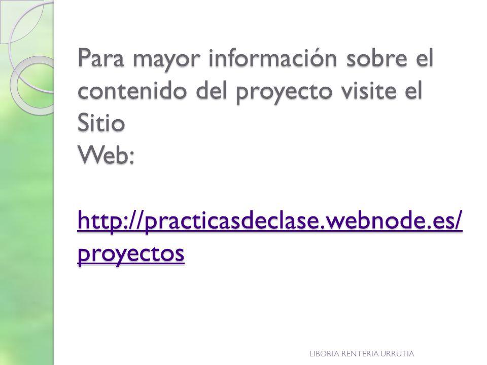 Para mayor información sobre el contenido del proyecto visite el Sitio Web: http://practicasdeclase.webnode.es/ proyectos http://practicasdeclase.webnode.es/ proyectos http://practicasdeclase.webnode.es/ proyectos LIBORIA RENTERIA URRUTIA