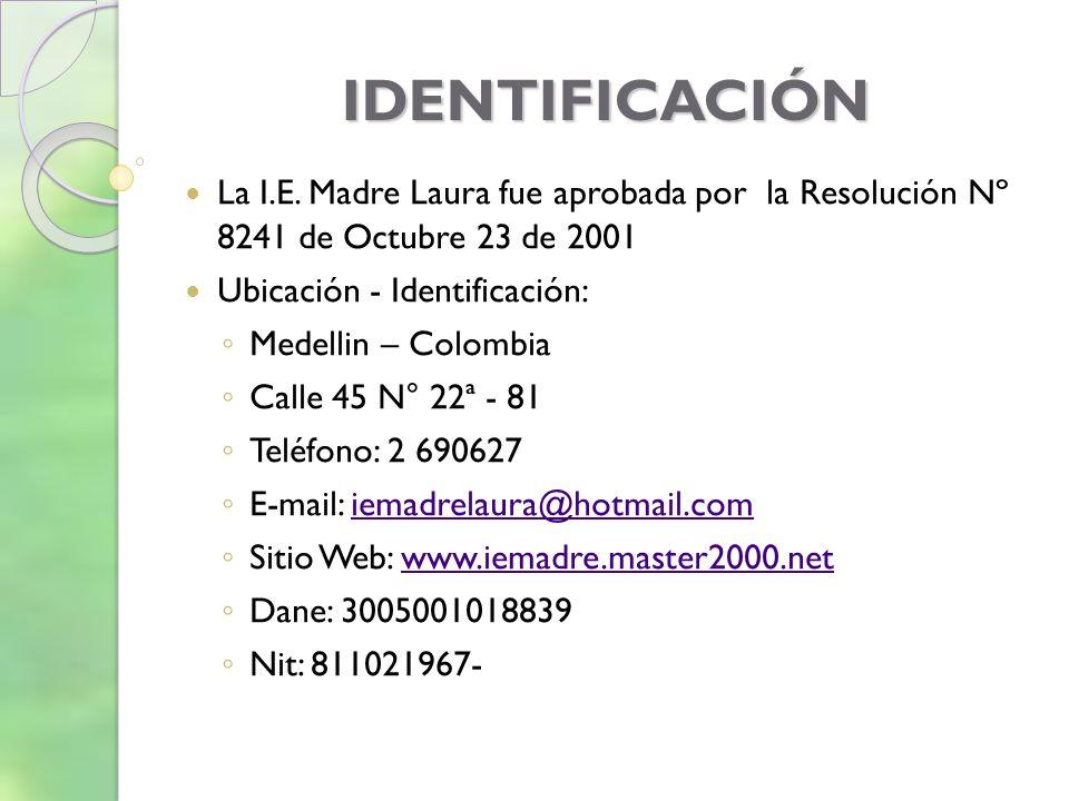 IDENTIFICACIÓN La I.E. Madre Laura fue aprobada por la Resolución Nº 8241 de Octubre 23 de 2001 Ubicación - Identificación: Medellin – Colombia Calle