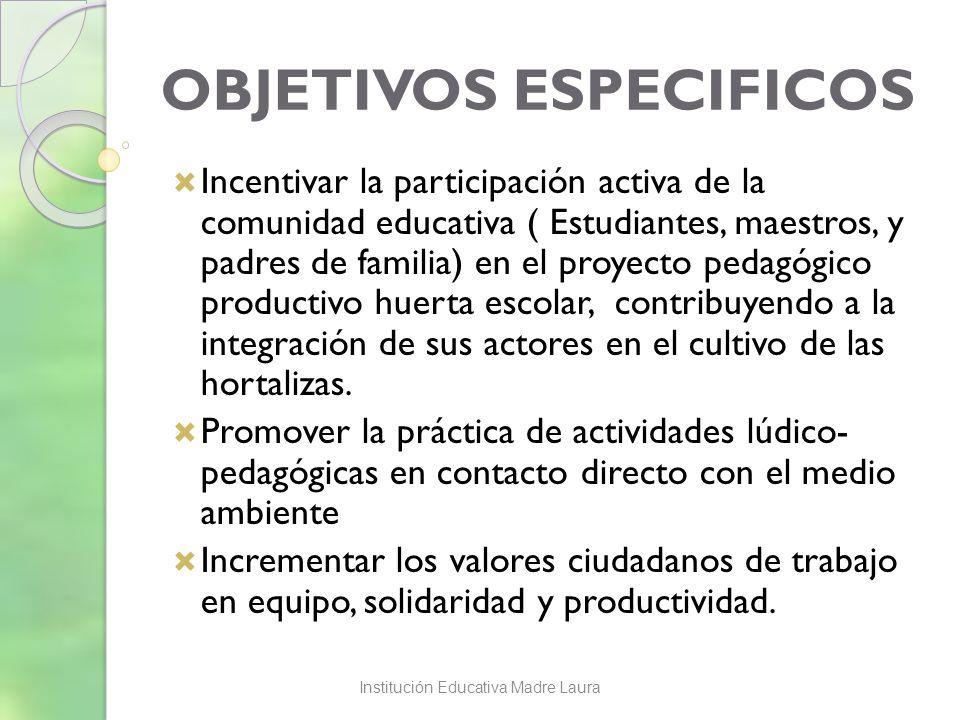 OBJETIVOS ESPECIFICOS Incentivar la participación activa de la comunidad educativa ( Estudiantes, maestros, y padres de familia) en el proyecto pedagógico productivo huerta escolar, contribuyendo a la integración de sus actores en el cultivo de las hortalizas.