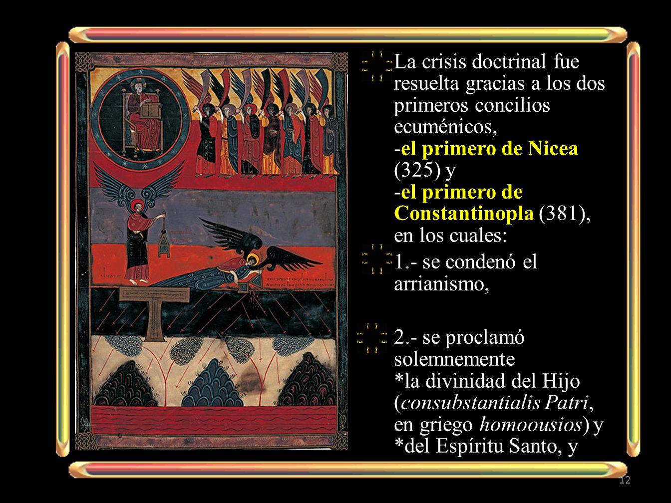La crisis doctrinal fue resuelta gracias a los dos primeros concilios ecuménicos, -el primero de Nicea (325) y -el primero de Constantinopla (381), en