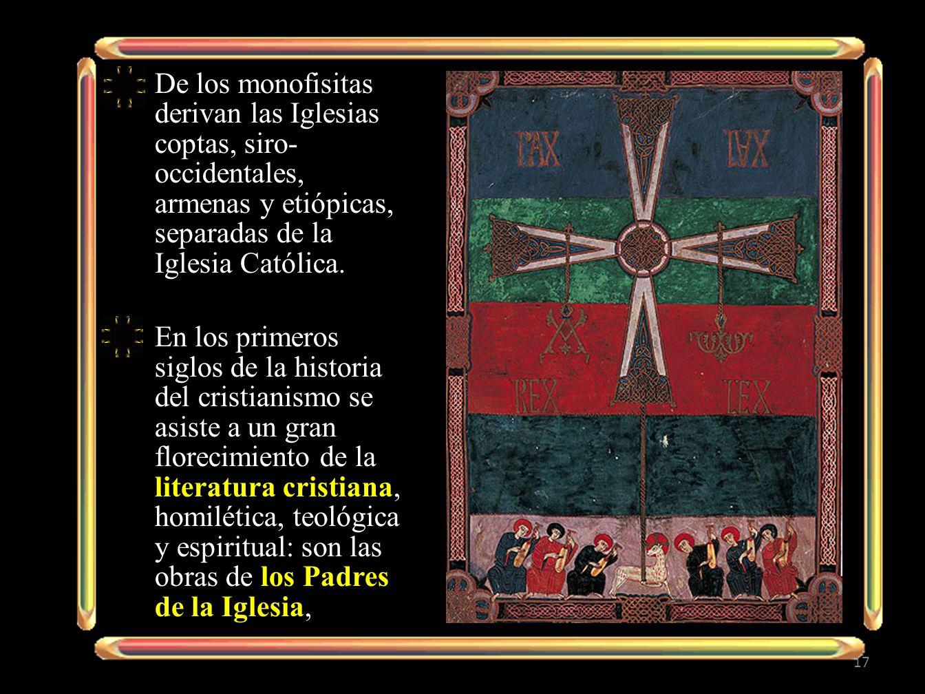 De los monofisitas derivan las Iglesias coptas, siro- occidentales, armenas y etiópicas, separadas de la Iglesia Católica. En los primeros siglos de l