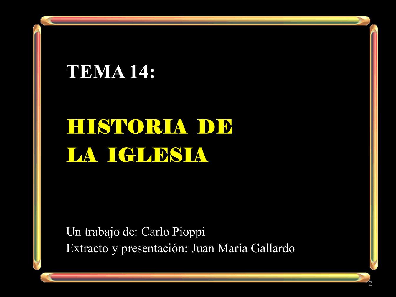 TEMA 14: HISTORIA DE LA IGLESIA Un trabajo de: Carlo Pioppi Extracto y presentación: Juan María Gallardo 2