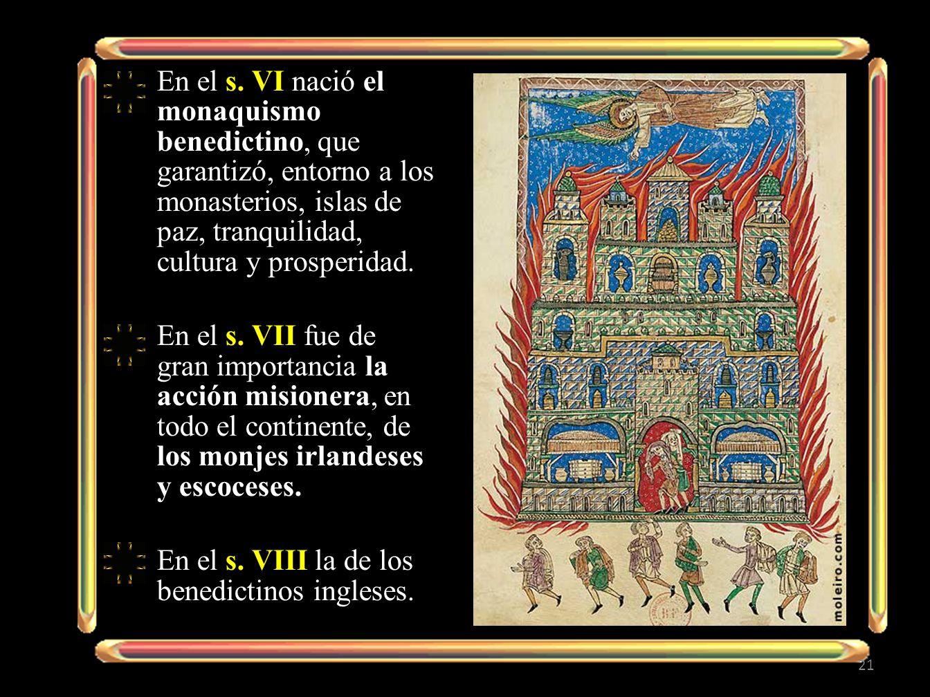 En el s. VI nació el monaquismo benedictino, que garantizó, entorno a los monasterios, islas de paz, tranquilidad, cultura y prosperidad. En el s. VII