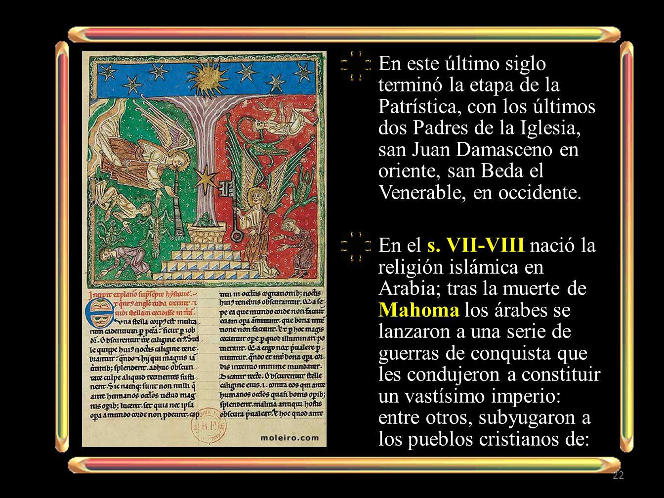 En este último siglo terminó la etapa de la Patrística, con los últimos dos Padres de la Iglesia, san Juan Damasceno en oriente, san Beda el Venerable