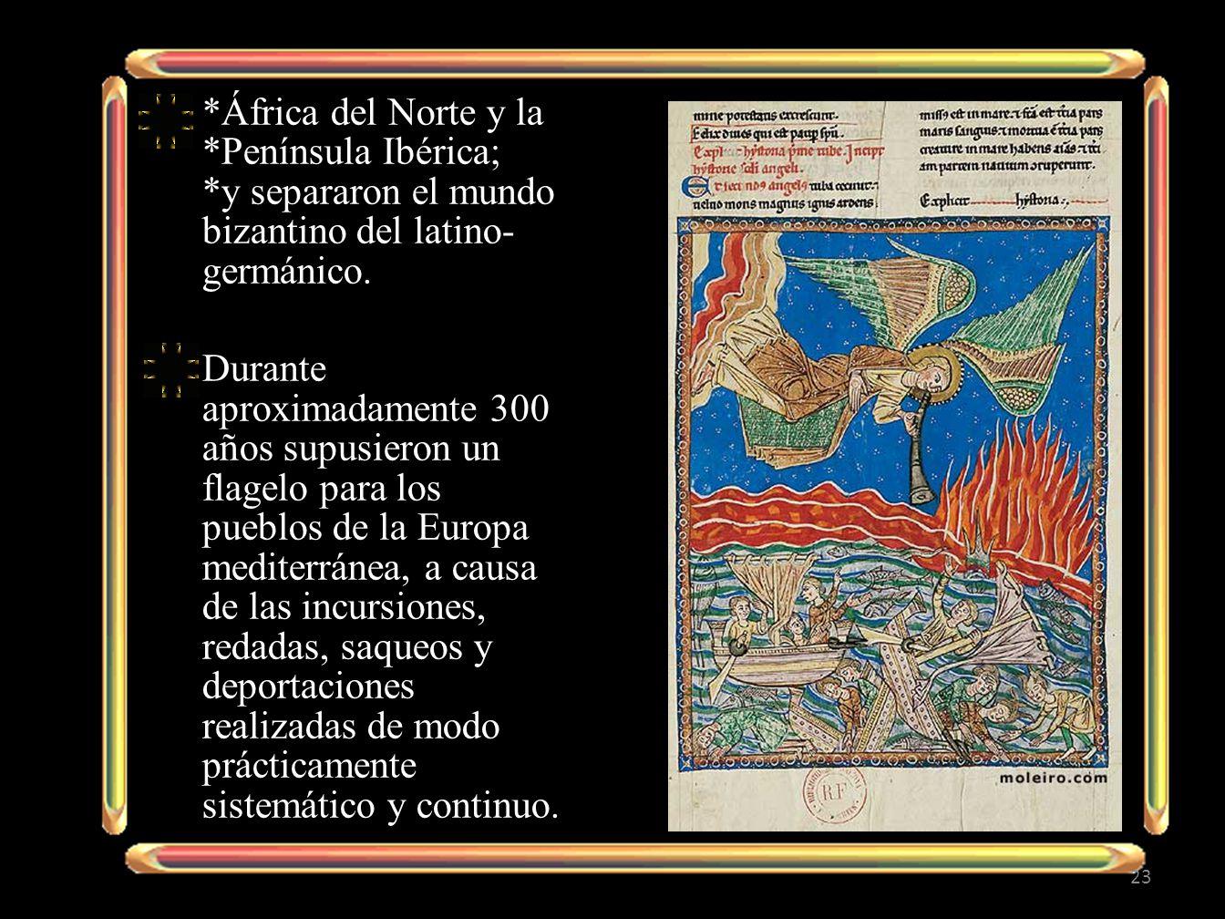 *África del Norte y la *Península Ibérica; *y separaron el mundo bizantino del latino- germánico. Durante aproximadamente 300 años supusieron un flage