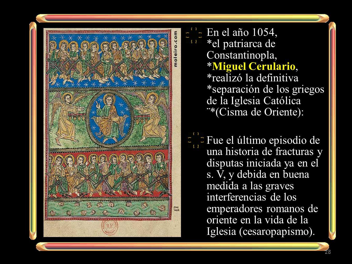 En el año 1054, *el patriarca de Constantinopla, *Miguel Cerulario, *realizó la definitiva *separación de los griegos de la Iglesia Católica ¨*(Cisma