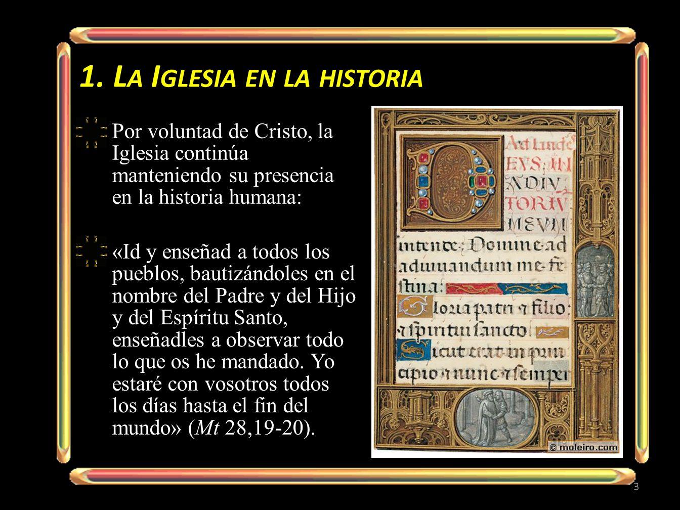 1. L A I GLESIA EN LA HISTORIA Por voluntad de Cristo, la Iglesia continúa manteniendo su presencia en la historia humana: «Id y enseñad a todos los p