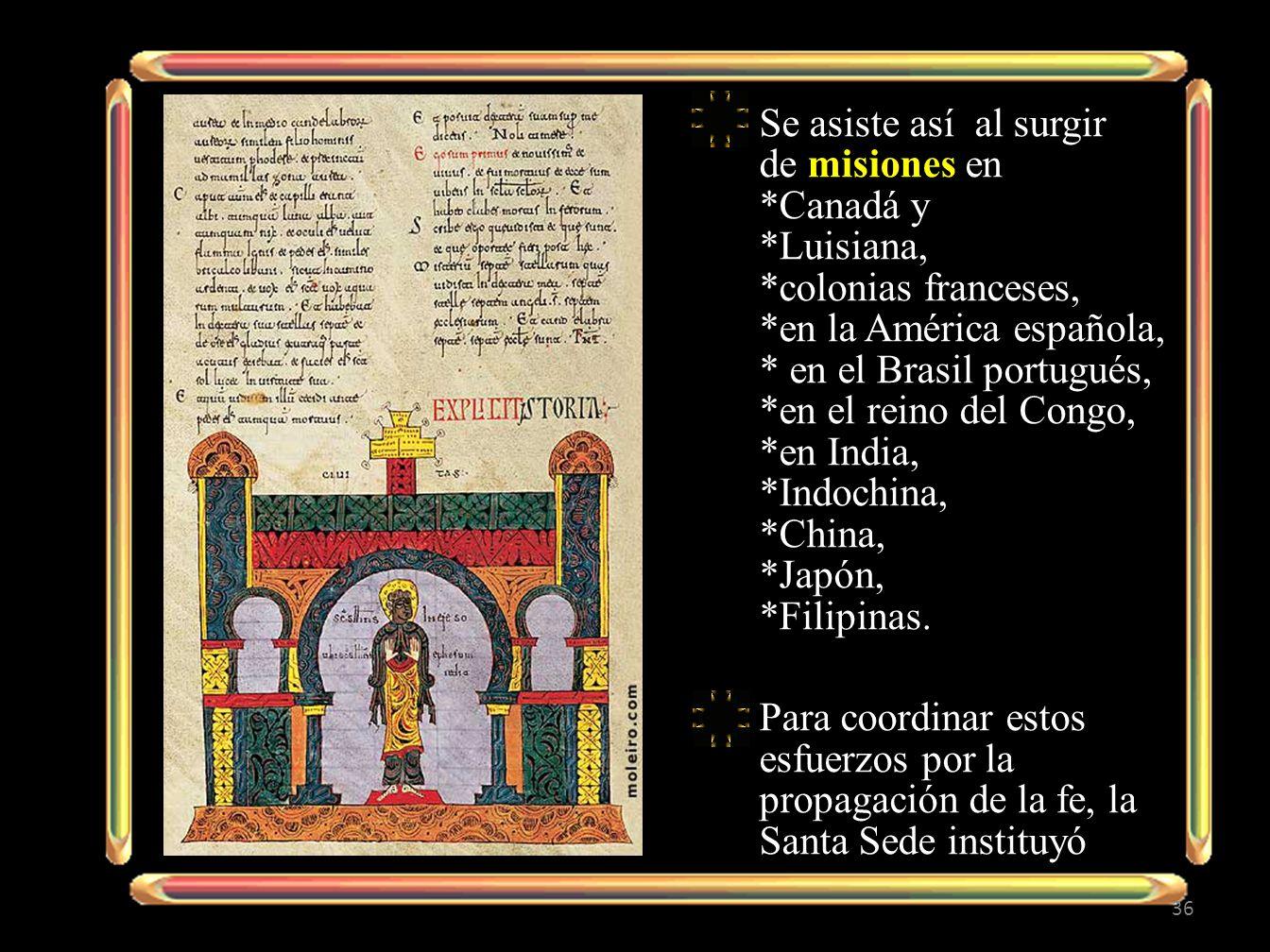 Se asiste así al surgir de misiones en *Canadá y *Luisiana, *colonias franceses, *en la América española, * en el Brasil portugués, *en el reino del C